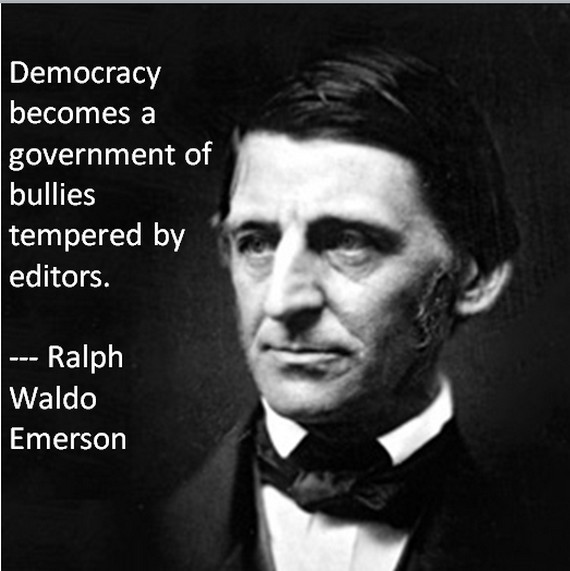 Emerson:  Democracy becomes a government of bullies...